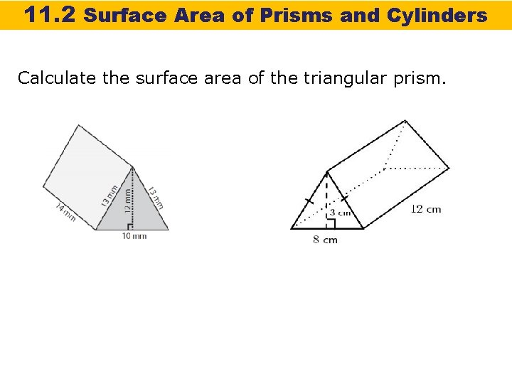 11. 2 Surface Area of Prisms and Cylinders Calculate the surface area of the
