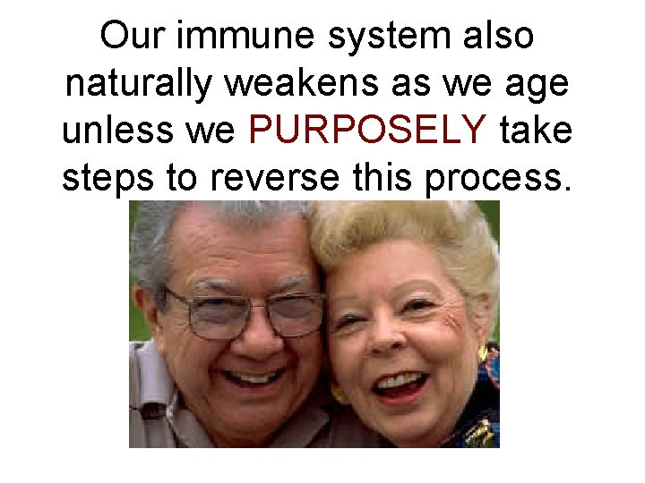 Our immune system also naturally weakens as we age unless we PURPOSELY take steps