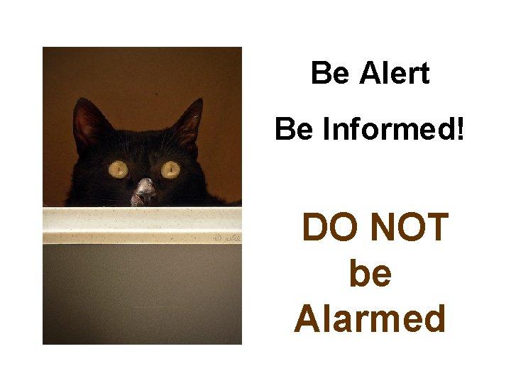 Be Alert Be Informed! DO NOT be Alarmed