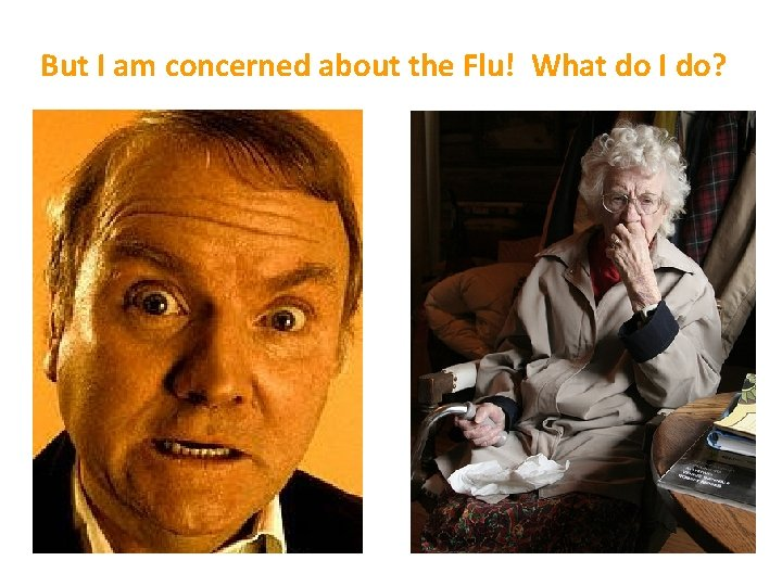 But I am concerned about the Flu! What do I do?