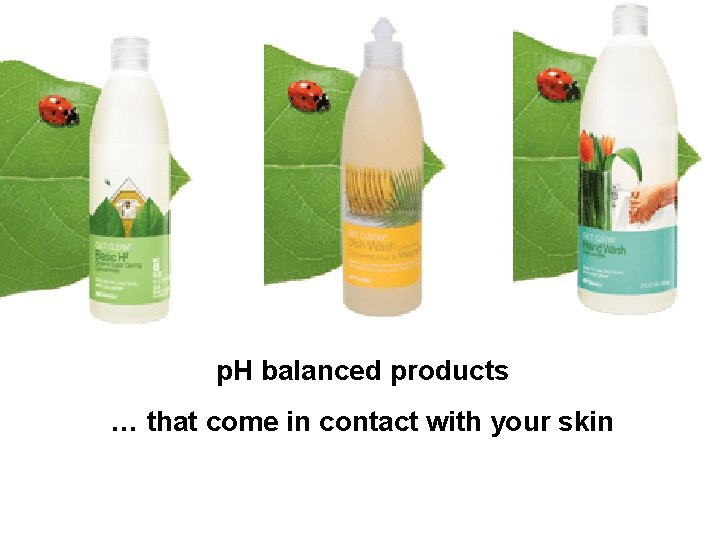 p. H balanced products … that come in contact with your skin