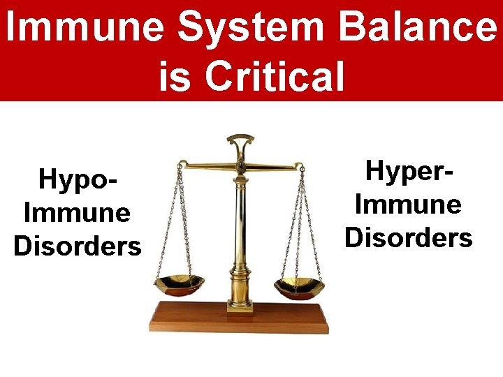 Immune System Balance is Critical Hypo. Immune Disorders Hyper. Immune Disorders
