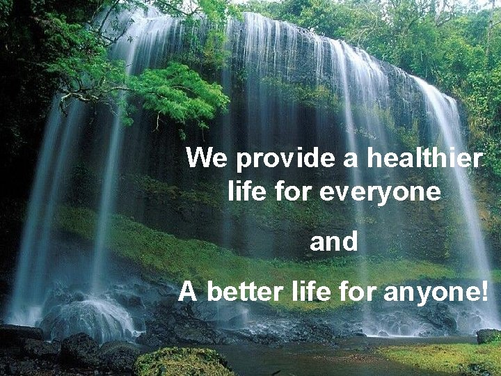 We provide a healthier life for everyone and A better life for anyone!