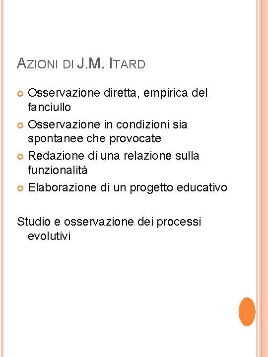 AZIONI DI J. M. ITARD Osservazione diretta, empirica del fanciullo Osservazione in condizioni sia
