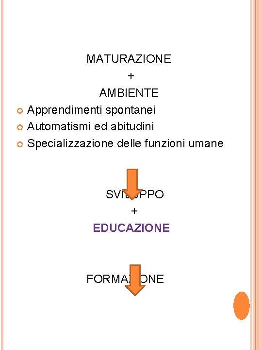 MATURAZIONE + AMBIENTE Apprendimenti spontanei Automatismi ed abitudini Specializzazione delle funzioni umane SVILUPPO +