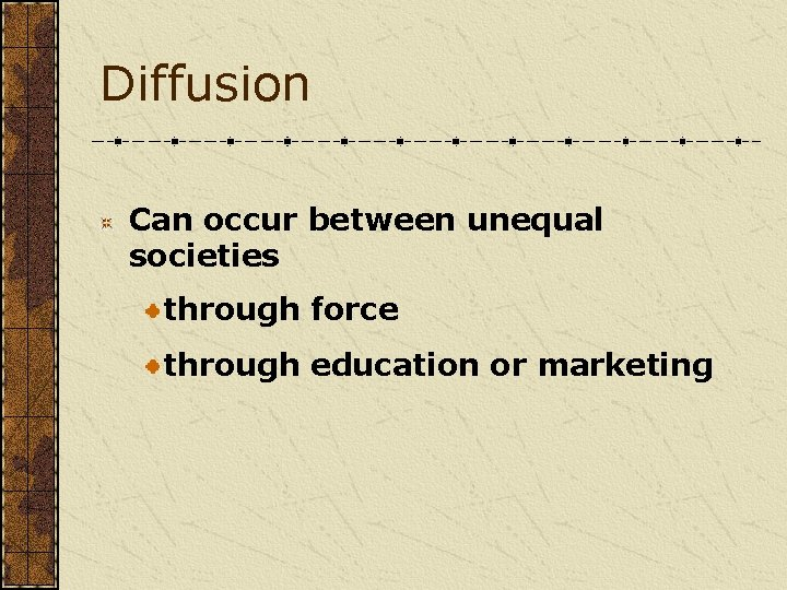 Diffusion Can occur between unequal societies through force through education or marketing
