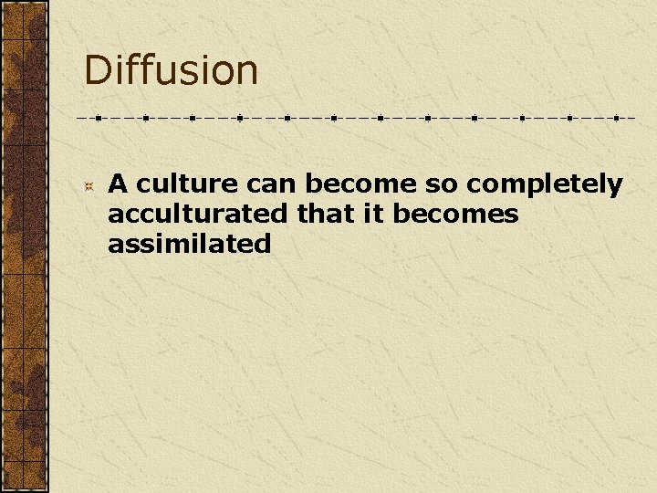 Diffusion A culture can become so completely acculturated that it becomes assimilated