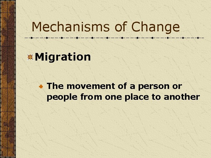 Mechanisms of Change Migration The movement of a person or people from one place