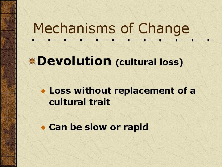 Mechanisms of Change Devolution (cultural loss) Loss without replacement of a cultural trait Can