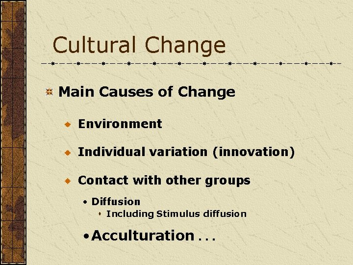 Cultural Change Main Causes of Change Environment Individual variation (innovation) Contact with other groups