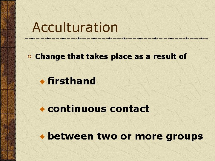 Acculturation Change that takes place as a result of firsthand continuous contact between two