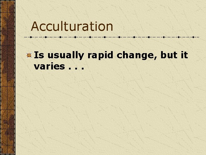 Acculturation Is usually rapid change, but it varies. . .