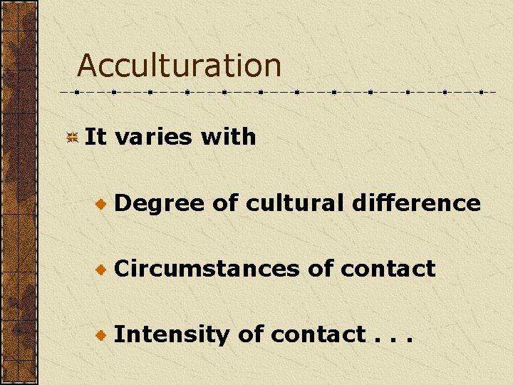 Acculturation It varies with Degree of cultural difference Circumstances of contact Intensity of contact.
