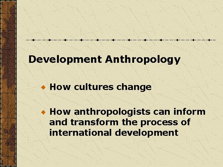 Development Anthropology How cultures change How anthropologists can inform and transform the process of
