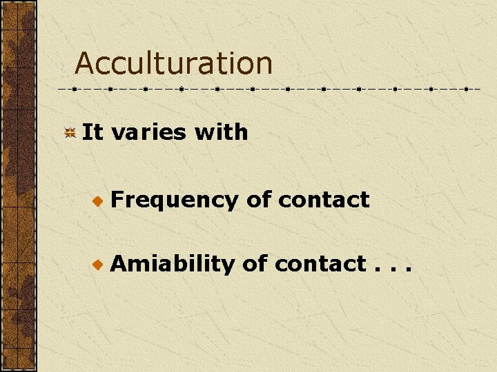 Acculturation It varies with Frequency of contact Amiability of contact. . .