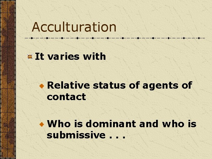 Acculturation It varies with Relative status of agents of contact Who is dominant and