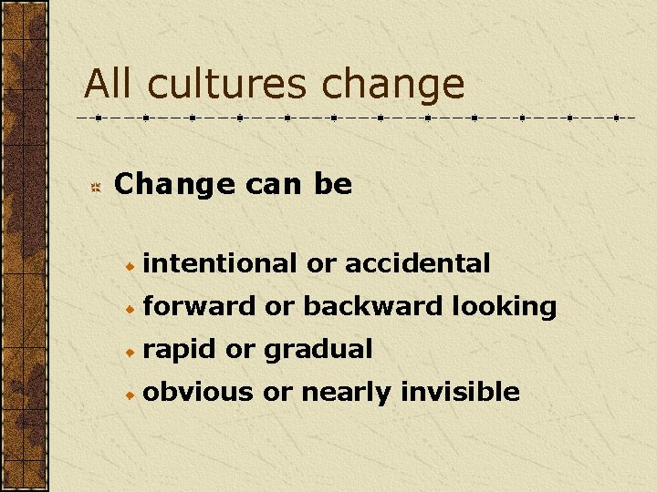 All cultures change Change can be intentional or accidental forward or backward looking rapid