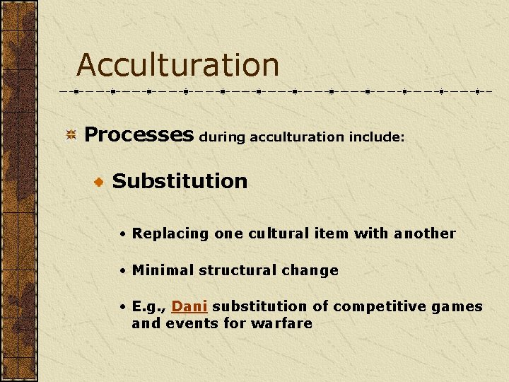 Acculturation Processes during acculturation include: Substitution • Replacing one cultural item with another •