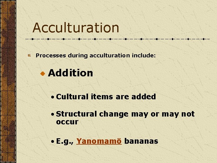 Acculturation Processes during acculturation include: Addition • Cultural items are added • Structural change