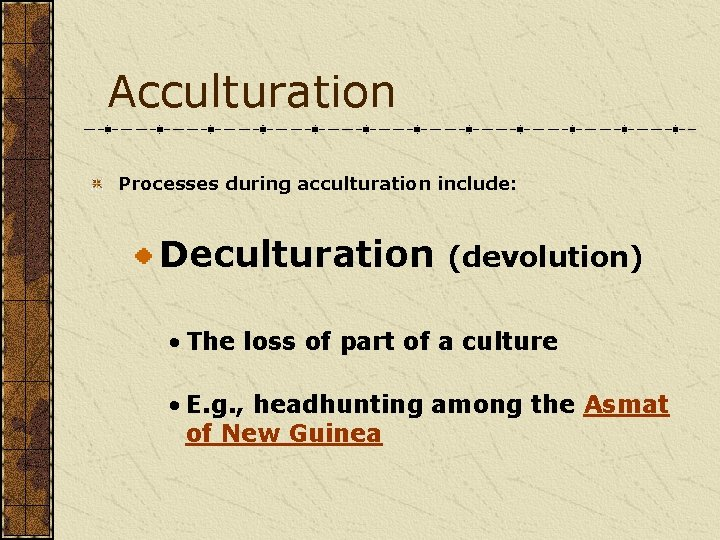 Acculturation Processes during acculturation include: Deculturation (devolution) • The loss of part of a