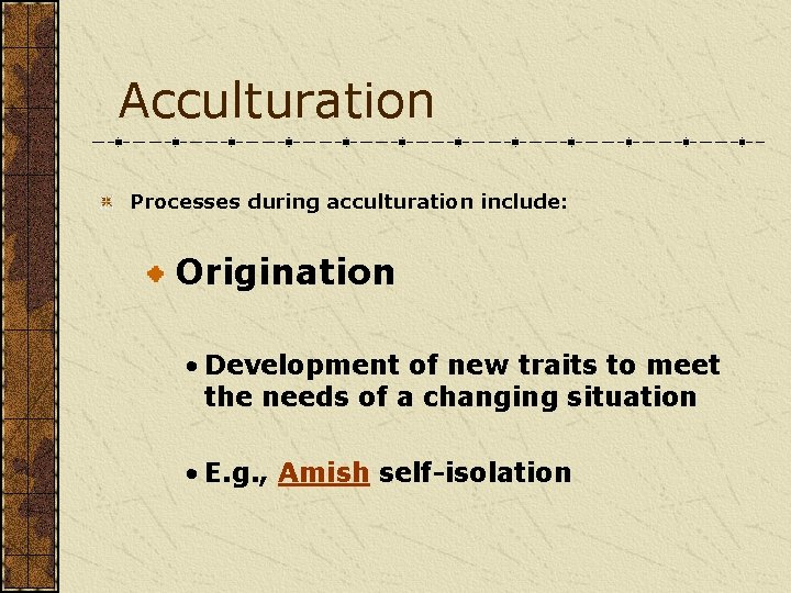 Acculturation Processes during acculturation include: Origination • Development of new traits to meet the