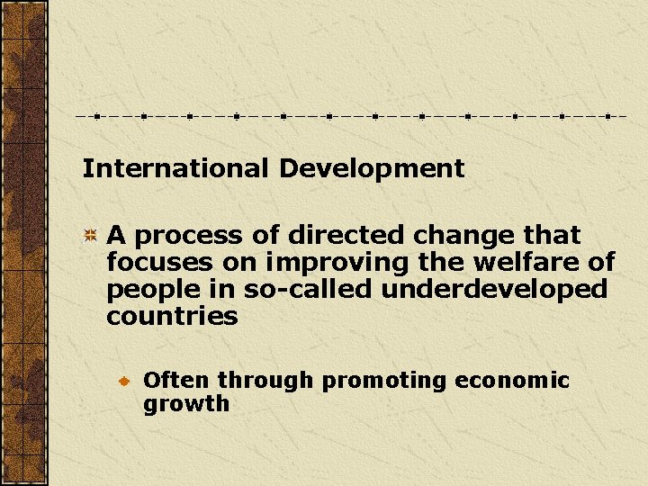 International Development A process of directed change that focuses on improving the welfare of