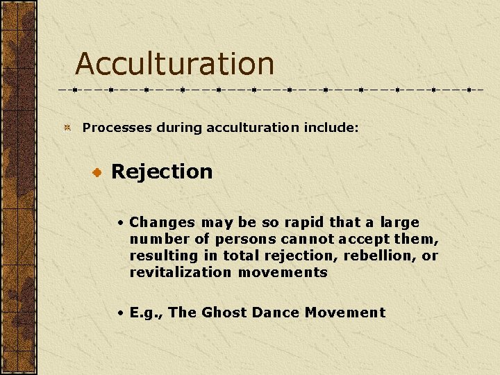 Acculturation Processes during acculturation include: Rejection • Changes may be so rapid that a
