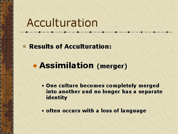 Acculturation Results of Acculturation: Assimilation (merger) • One culture becomes completely merged into another