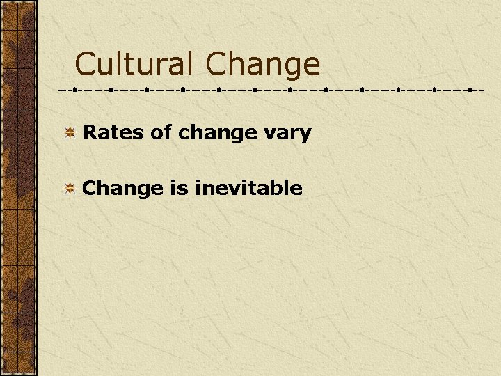Cultural Change Rates of change vary Change is inevitable