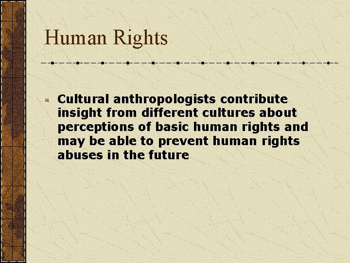 Human Rights Cultural anthropologists contribute insight from different cultures about perceptions of basic human