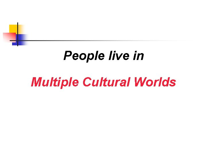 People live in Multiple Cultural Worlds