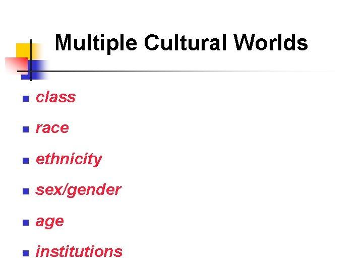 Multiple Cultural Worlds n class n race n ethnicity n sex/gender n age n