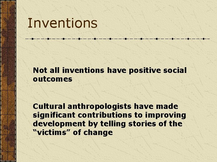 Inventions Not all inventions have positive social outcomes Cultural anthropologists have made significant contributions