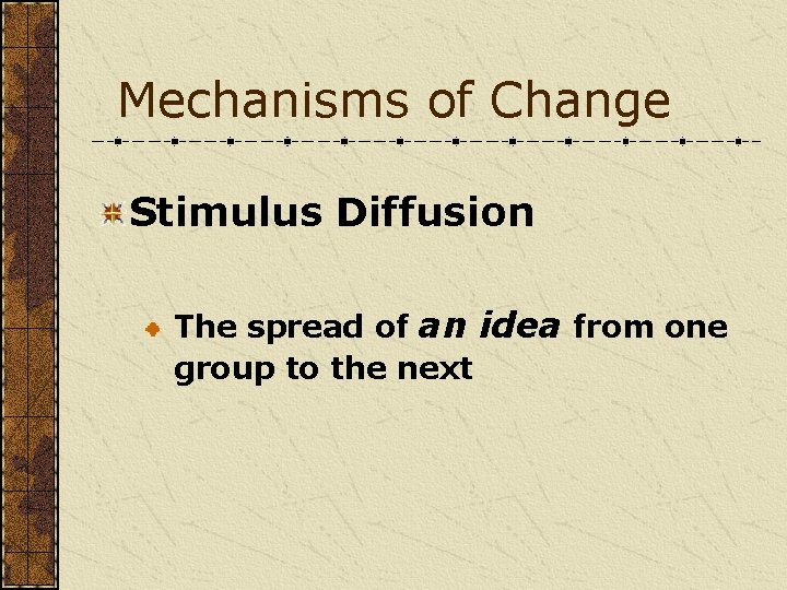 Mechanisms of Change Stimulus Diffusion The spread of an idea from one group to