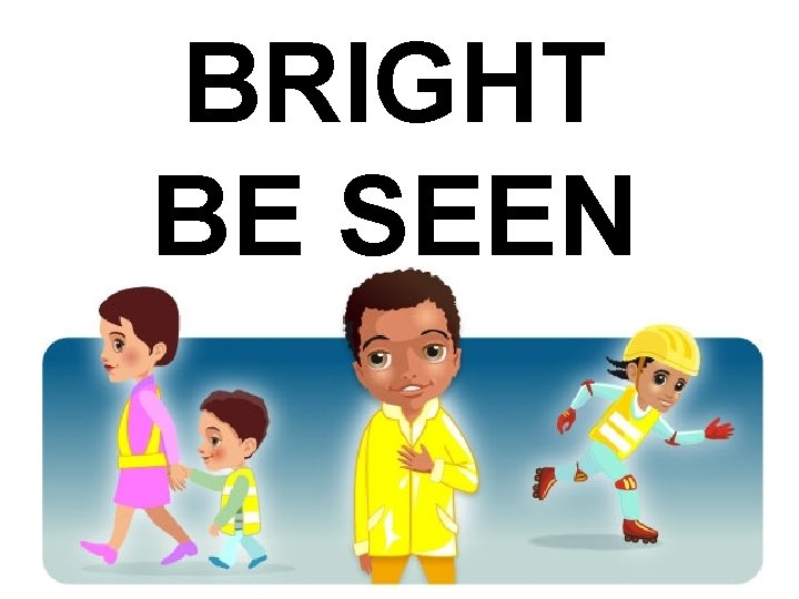 BRIGHT BE SEEN