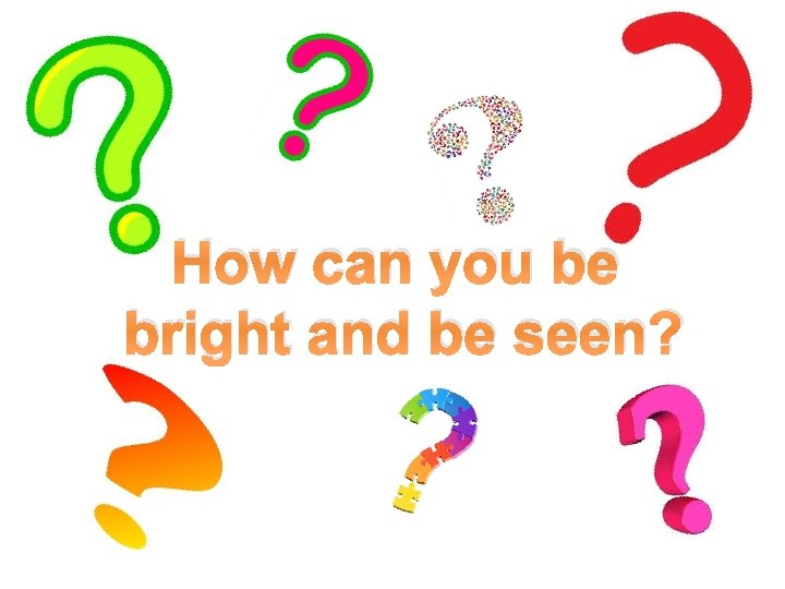How can you be bright and be seen?