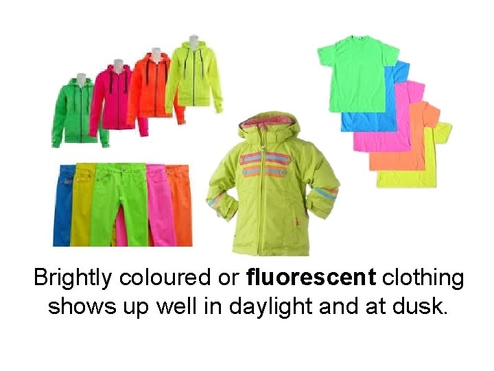 Brightly coloured or fluorescent clothing shows up well in daylight and at dusk.