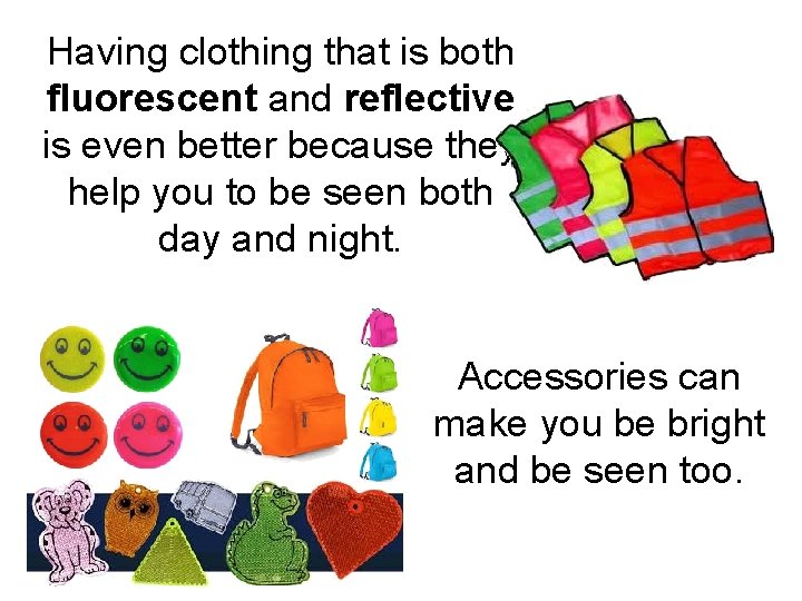Having clothing that is both fluorescent and reflective is even better because they help