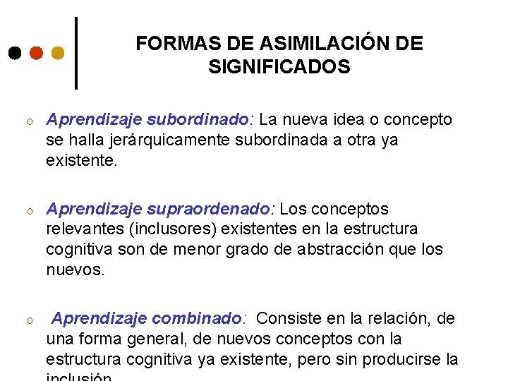 FORMAS DE ASIMILACIÓN DE SIGNIFICADOS o Aprendizaje subordinado: La nueva idea o concepto se