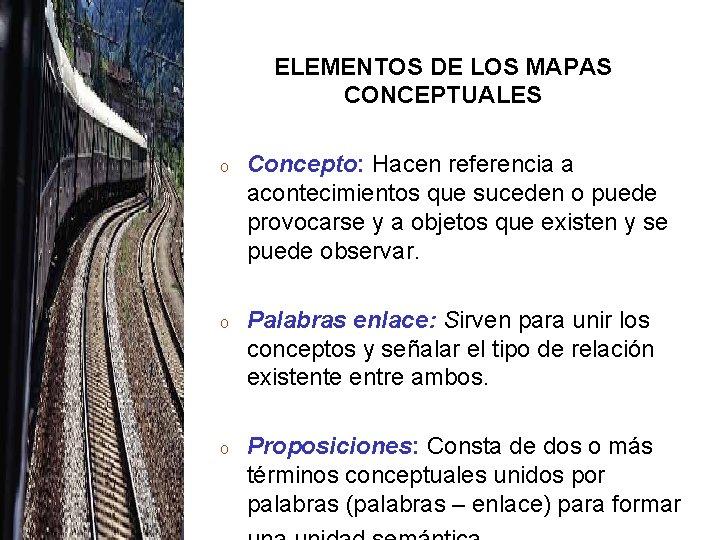 ELEMENTOS DE LOS MAPAS CONCEPTUALES o Concepto: Hacen referencia a acontecimientos que suceden o