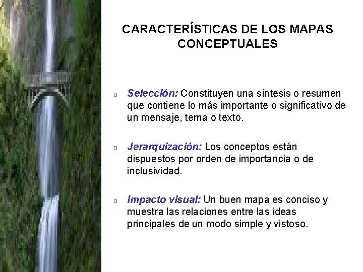 CARACTERÍSTICAS DE LOS MAPAS CONCEPTUALES o Selección: Constituyen una síntesis o resumen que contiene