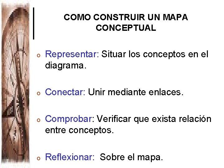 COMO CONSTRUIR UN MAPA CONCEPTUAL o Representar: Situar los conceptos en el diagrama. o