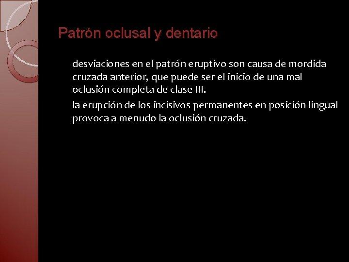 Patrón oclusal y dentario desviaciones en el patrón eruptivo son causa de mordida cruzada