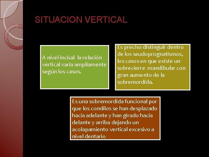 SITUACION VERTICAL A nivel incisal la relación vertical varia ampliamente según los casos. Es