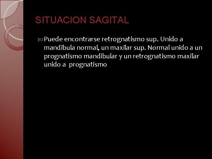 SITUACION SAGITAL Puede encontrarse retrognatismo sup. Unido a mandibula normal, un maxilar sup. Normal