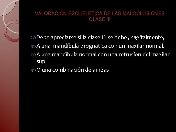 VALORACION ESQUELETICA DE LAS MALOCLUSIONES CLASE III Debe apreciarse si la clase III se