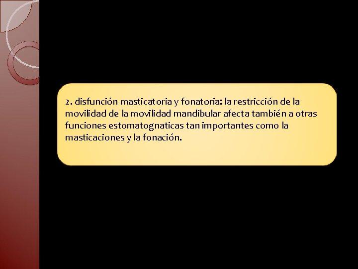 2. disfunción masticatoria y fonatoria: la restricción de la movilidad mandibular afecta también a
