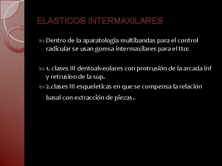 ELASTICOS INTERMAXILARES Dentro de la aparatologia multibandas para el control radicular se usan gomsa