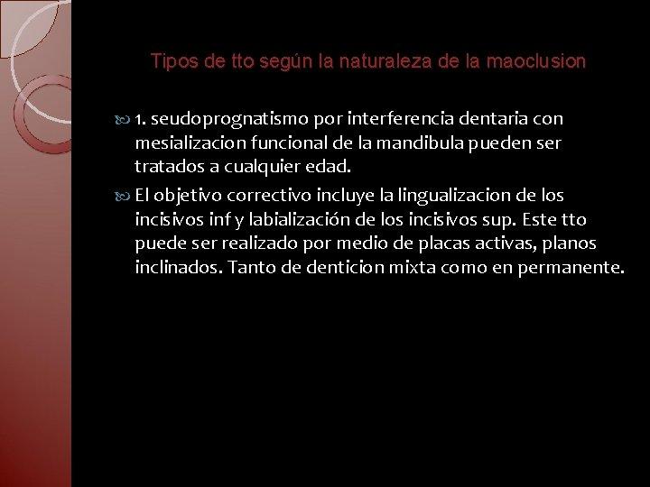 Tipos de tto según la naturaleza de la maoclusion 1. seudoprognatismo por interferencia dentaria