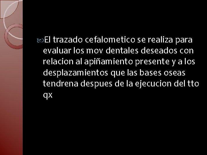 El trazado cefalometico se realiza para evaluar los mov dentales deseados con relacion